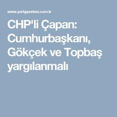 CHP'li Çapan: Cumhurbaşkanı, Gökçek ve Topbaş yargılanmalı