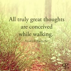 """All truly great thoughts are conceived while walking."" / ""Toutes les grandes idées sont conçues en marchant."" -Friedrich Nietzsche"