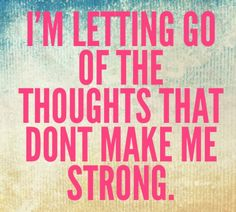 I'm letting go of the thoughts that don't make be strong.