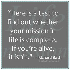 """Here is a test to find out whether your mission in life is complete. If you're alive, it isn't."" ~ Richard Bach, quote, quotes about life"