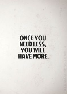 Once you need less you will have more. How true this is!