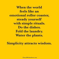 When the world feels like an emotional roller coaster, steady yourself with simple rituals. Do the dishes. Fold the laundry. Water the plants. Simplicity attracts wisdom.