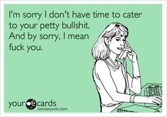 I'm sorry I don't have time to cater to your petty bullshit. And by sorry, I mean fuck you.
