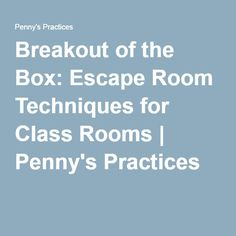 Breakout of the Box: Escape Room Techniques for Class Rooms | Penny's Practices
