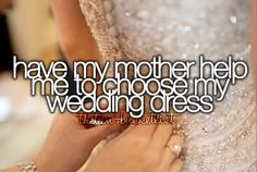 Have my mother help me to choose my wedding dress.
