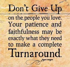 Don't give up on the people you love. Your patience and faithfulness may be exactly what they need to make a complete Turnaround ~Joyce Meyer. The best collection of quotes and sayings for every situation in life. Don't Give Up Quotes, Great Quotes, Quotes To Live By, Inspirational Quotes, Motivational Quotes, Fantastic Quotes, Uplifting Quotes, Awesome Quotes, Joyce Meyer Quotes