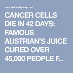 CANCER CELLS DIE IN 42 DAYS: FAMOUS AUSTRIAN'S JUICE CURED OVER 45,000 PEOPLE FROM CANCER! - Just Healthy Way