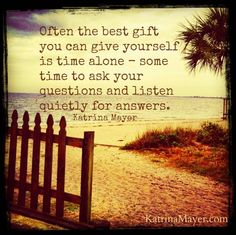 Give yourself the gift of some alone time. Okay? #questions #answers www.KatrinaMayer.com #gift #time #quiet #alone #answers #listen #katrinamayer #happiness #perspective #words #wordsofwisdom #truth #life #love #relationships #important #pinquotes #optimistic #advicequotes #reality #quoteoftheday #quotes #quote #quotesdaily #quotestoliveby #reminder #instaquote