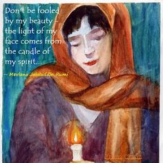 Don't be fooled by my Beauty .. the Light of my face comes from the Candle of my Spirit.. ~ Rumi