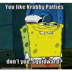 You like Krabby Patties don't you, Squidward? - Cheezburger.com ...