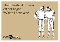 The Cleveland Browns official slogan... 'Wait till next year'.