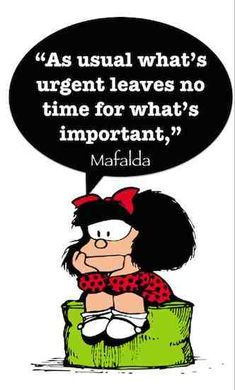 Prioritizing is a critical component of communications. Don't let urgent things get always in the way of discussing what's important. Thank you Quino for Mafalda!   21 famous and funny communication quotes