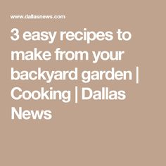 3 easy recipes to make from your backyard garden | Cooking | Dallas News