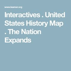 Interactives . United States History Map . The Nation Expands