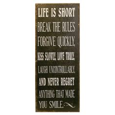 Life is short - break the rules - forgive quickly - kiss slowly - love truly - laugh uncontrollably - and never regret anything that made you smile.
