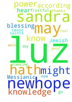 A Messianic Jewish -  A Messianic Jewish Tefillah The Birkat Kohanim The Priestly Blessing Scripture Refs Colossians 1915; Numbers 62426; 1 John 51415. , , , Avinu SheBaShamayim Our Father in Heaven, I go before you now in prayers and supplications for SANDRA LUZ NEWHOPE For this cause we also, since the day we heard it, do not cease to pray for SANDRA LUZ NEWHOPE and to desire that he might be filled with the knowledge of Your will in all wisdom and spiritual understanding; that he might…