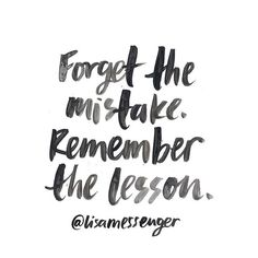 Forget the mistake. Remember the lesson. And there you go.