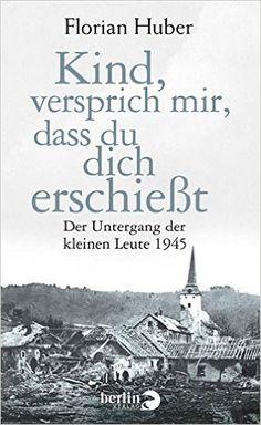 Kind, versprich mir, dass du dich erschießt: Der Untergang der kleinen Leute 1945 eBook: Florian Huber: Amazon.de: Kindle-Shop