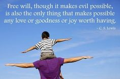 Free will, though it makes evil possible, is also the only thing that makes possible any love or goodness or joy worth having.  - C.S. Lewis