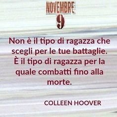"""Shes not the kind of girl you choose your battles for. Shes the kind of girl you fight to the death for."" -  8 [Countdown italian edition of November 9 by Colleen Hoover] #SaveTheDate 20 ottobre  in arrivo Ben e Fallon #November9 #ColleenHoover #instapic #blog #instalove #pin #FB #fbp #quotoftheday"