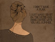 I don't have a plan. I just want to sit on the patio and drink coffee with you all summer.