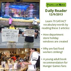Learn 79 vocabulary words with 3 articles: how department store holiday windows are created, why fast food workers are going on strike, and a book recommendation for Hunger Games fans. http://www.professorword.com/blog/2013/12/09/daily-reader-edition-277