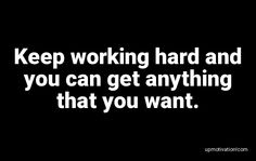 Keep working hard and you can