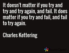 It doesn't matter if you try and try and try again, and fail. It does matter if you try and fail, and fail to try again.  Charles Kettering