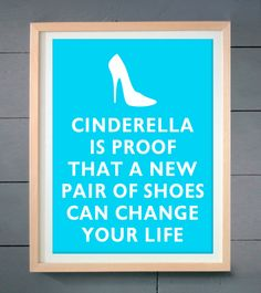 Cinderella is proof that a new pair of shoes can change your life ART PRINT 11x14 inches (28 X 36 cm). $12.00, via Etsy.