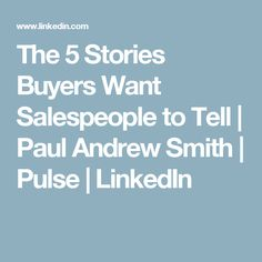 The 5 Stories Buyers Want Salespeople to Tell | Paul Andrew Smith | Pulse | LinkedIn