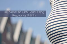 Phrases We Hear During Pregnancy & Birth