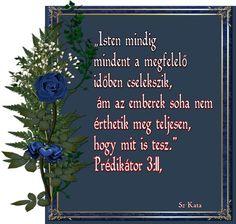 """""""Isten mindig mindent a megfelelő időben cselekszik, ám az emberek soha nem érthetik meg teljesen, hogy mit is tesz."""" Prédikátor 3:11, Prayers, Bible, Lettering, God, Biblia, Dios, Beans, Letters, Texting"""