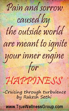 Pain and Sorrow caused by the outside world are meant to ignite your inner engine for HAPPINESS!