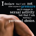 'Declaration to My Body' on www.sexedloop.com. Declaration #4: I declare that I will not allow anything pressure me to engage in sexual activity but that I am making a personal choice!