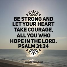 Be strong and let your heart take courage, All you who hope in the Lord. Psalm 31:24