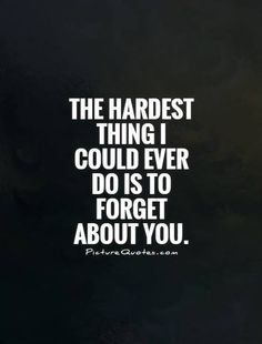 The hardest thing I could ever do is to forget about you.