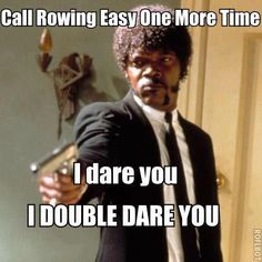 """Bitches be trippin'. Okay maybe I pushed one down because they said: """"Rowing can't be that hard."""""""