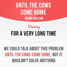 """""""Until the cows come home"""" means """"for a very long time"""". Example: We could talk about this problem until the cows come home, but it wouldn't solve anything.   Learning English can be fun! Get our apps here  learzing.com"""