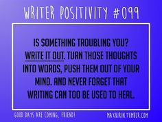+ DAILY WRITER POSITIVITY + #099 Is something troubling you? Write it out. Turn those thoughts into words, push them out of your mind. And never forget that writing can too be used to heal. Want more writerly content? Follow maxkirin.tumblr.com!