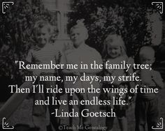 """Remember me in the family tree; my name, my days, my strife. Then I'll ride upon the wings of time and live an endless life."" -Linda Goetsch (Teach Me Genealogy)"