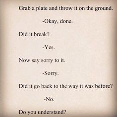 Grab a plate and throw it on the ground -Okay, done. Did it break? -Yes. Now say sorry to it. -Sorry. Did it go back to the way it was before? -No. Do you understand?