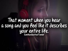 That moment when you hear a song and you feel like it describes your entire life.