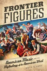 FRONTIER FIGURES: AMERICAN MUSIC AND THE MYTHOLOGY OF THE AMERICAN WEST~Beth E. Levy~University of California Press~2012