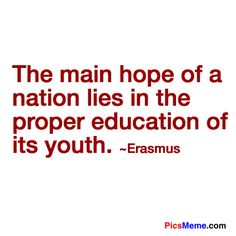 quotes about education | ... hope of a nation lies in the proper education of its youth. ~Erasmus