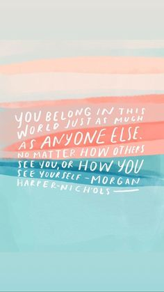 you belong in this world just as much as anyone else. no matter how others see you, or how you see yourself - morgan harper nichols Motivacional Quotes, Words Quotes, Best Quotes, Life Quotes, Sayings, Phone Quotes, Qoutes, Wall Quotes, Wisdom Quotes