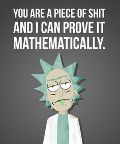 Rick And Morty Love Quote Gallery you are a piece of shit and ican prove it mathematically Rick And Morty Love Quote. Here is Rick And Morty Love Quote Gallery for you. Rick And Morty Love Quote best 100 rick and morty quotes nsf music magaz. Rick And Morty Quotes, Rick And Morty Poster, Rick And Morty Meme, My Blackboard, Ricky Y Morty, Wubba Lubba, Funny Memes, Hilarious, Funny Shit