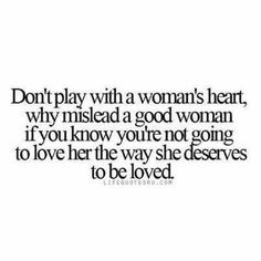 Don't play with a woman's heart why mislead a good woman if you know you're not going to love her the way she deserves to be loved
