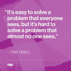 """It's easy to solve a problem that everyone sees, but it's hard to solve a problem that almost no one sees."" - Tony Fadell"