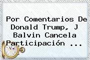 http://tecnoautos.com/wp-content/uploads/imagenes/tendencias/thumbs/por-comentarios-de-donald-trump-j-balvin-cancela-participacion.jpg Donald Trump. Por comentarios de Donald Trump, J Balvin cancela participación ..., Enlaces, Imágenes, Videos y Tweets - http://tecnoautos.com/actualidad/donald-trump-por-comentarios-de-donald-trump-j-balvin-cancela-participacion/