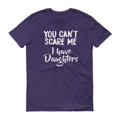 You Can't Scare Me, I Have Daughters Short sleeve unisex t-shirt